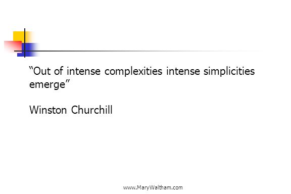 www.MaryWaltham.com Out of intense complexities intense simplicities emerge Winston Churchill
