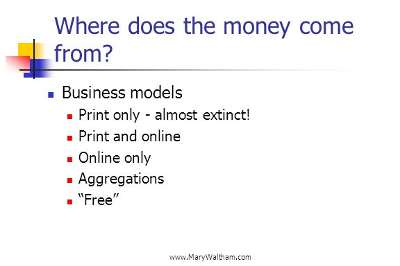 www.MaryWaltham.com Where does the money come from? Business models Print only - almost extinct! Print and online Online only Aggregations Free