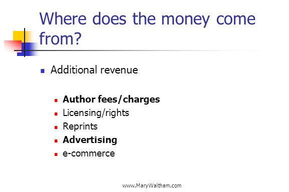www.MaryWaltham.com Where does the money come from? Additional revenue Author fees/charges Licensing/rights Reprints Advertising e-commerce