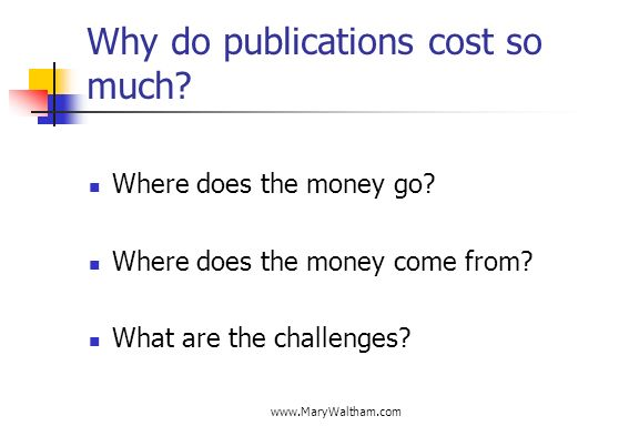 www.MaryWaltham.com Why do publications cost so much? Where does the money go? Where does the money come from? What are the challenges?