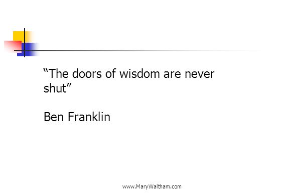 www.MaryWaltham.com The doors of wisdom are never shut Ben Franklin