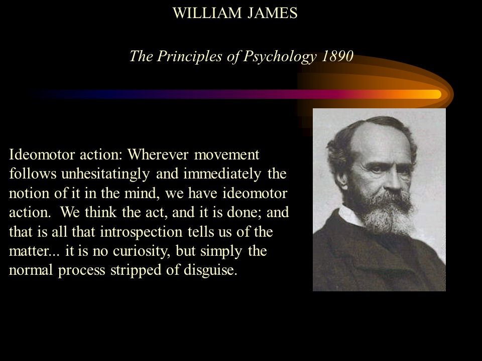 WILLIAM JAMES The Principles of Psychology 1890 Ideomotor action: Wherever movement follows unhesitatingly and immediately the notion of it in the min