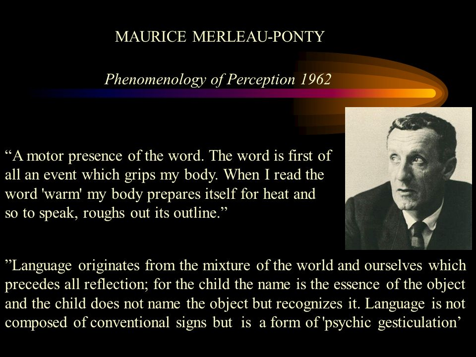 MAURICE MERLEAU-PONTY Phenomenology of Perception 1962 A motor presence of the word. The word is first of all an event which grips my body. When I rea