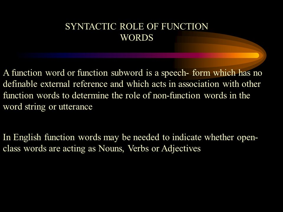 SYNTACTIC ROLE OF FUNCTION WORDS A function word or function subword is a speech- form which has no definable external reference and which acts in ass