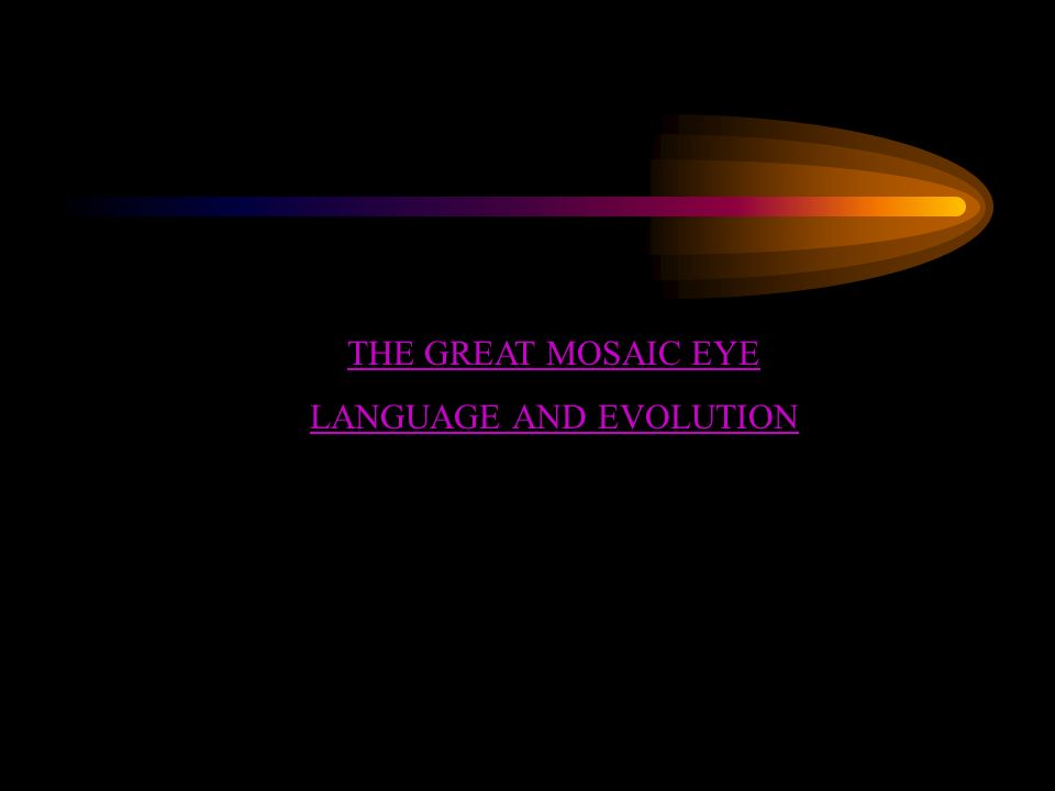 THE GREAT MOSAIC EYE LANGUAGE AND EVOLUTION