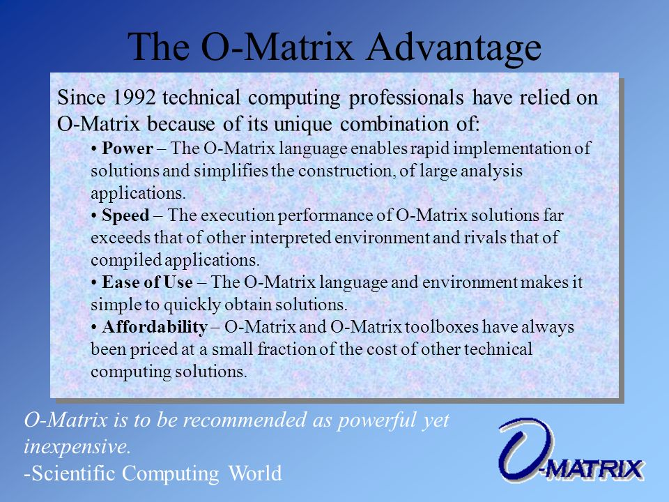 Since 1992 technical computing professionals have relied on O-Matrix because of its unique combination of: Power – The O-Matrix language enables rapid implementation of solutions and simplifies the construction, of large analysis applications.