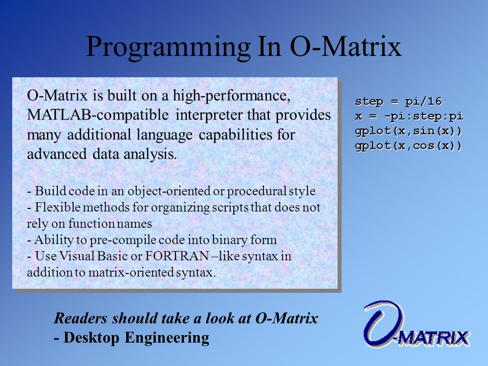 Programming In O-Matrix O-Matrix is built on a high-performance, MATLAB-compatible interpreter that provides many additional language capabilities for advanced data analysis.