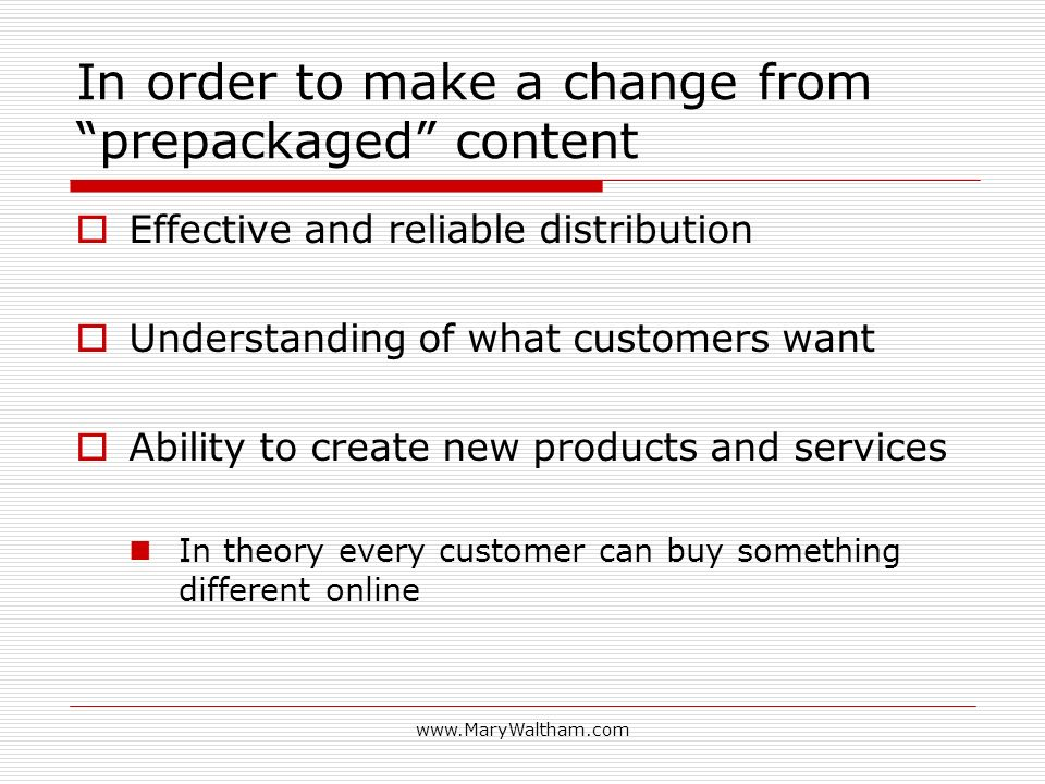 In order to make a change from prepackaged content Effective and reliable distribution Understanding of what customers want Ability to create new products and services In theory every customer can buy something different online