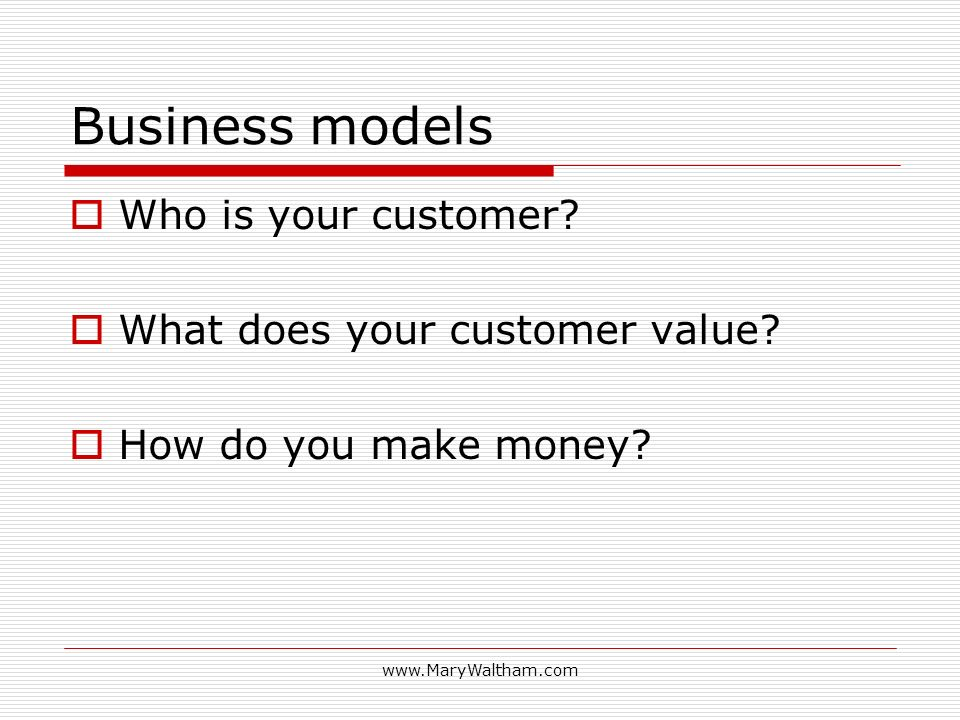 www.MaryWaltham.com Business models Who is your customer? What does your customer value? How do you make money?