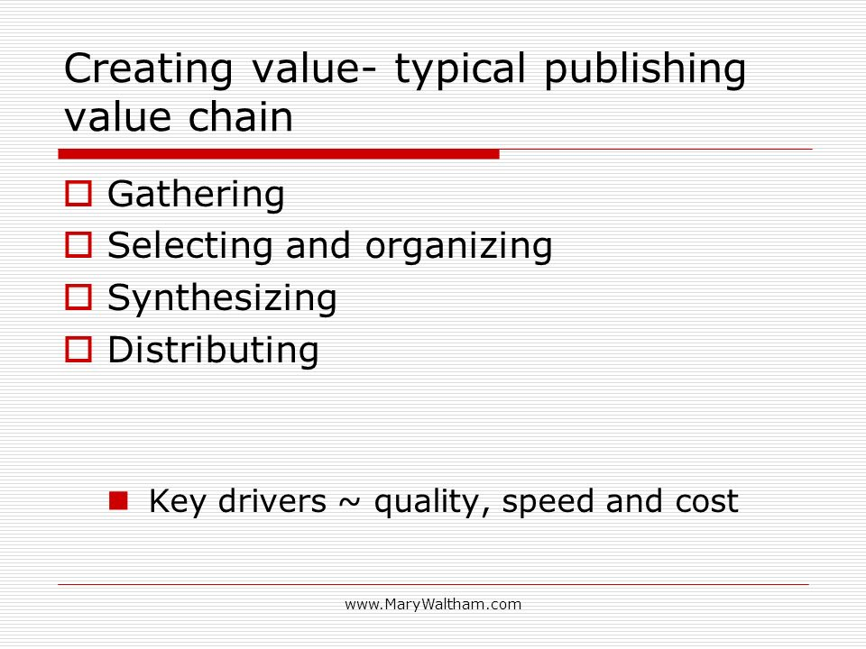 Creating value- typical publishing value chain Gathering Selecting and organizing Synthesizing Distributing Key drivers ~ quality, speed and cost