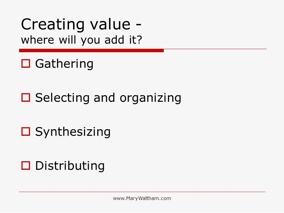 www.MaryWaltham.com Creating value - where will you add it? Gathering Selecting and organizing Synthesizing Distributing