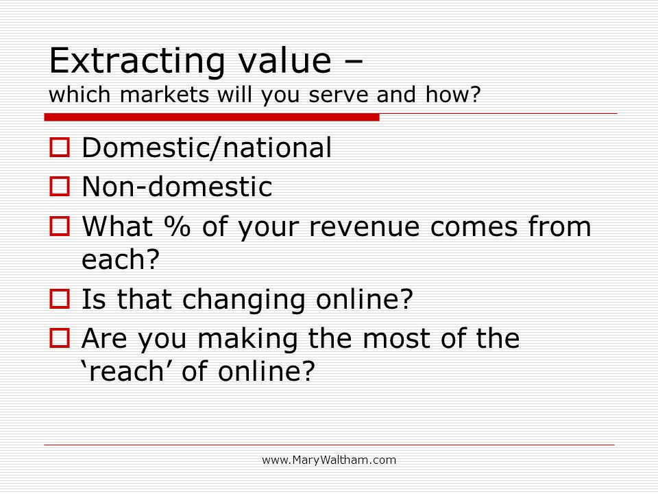 Extracting value – which markets will you serve and how.