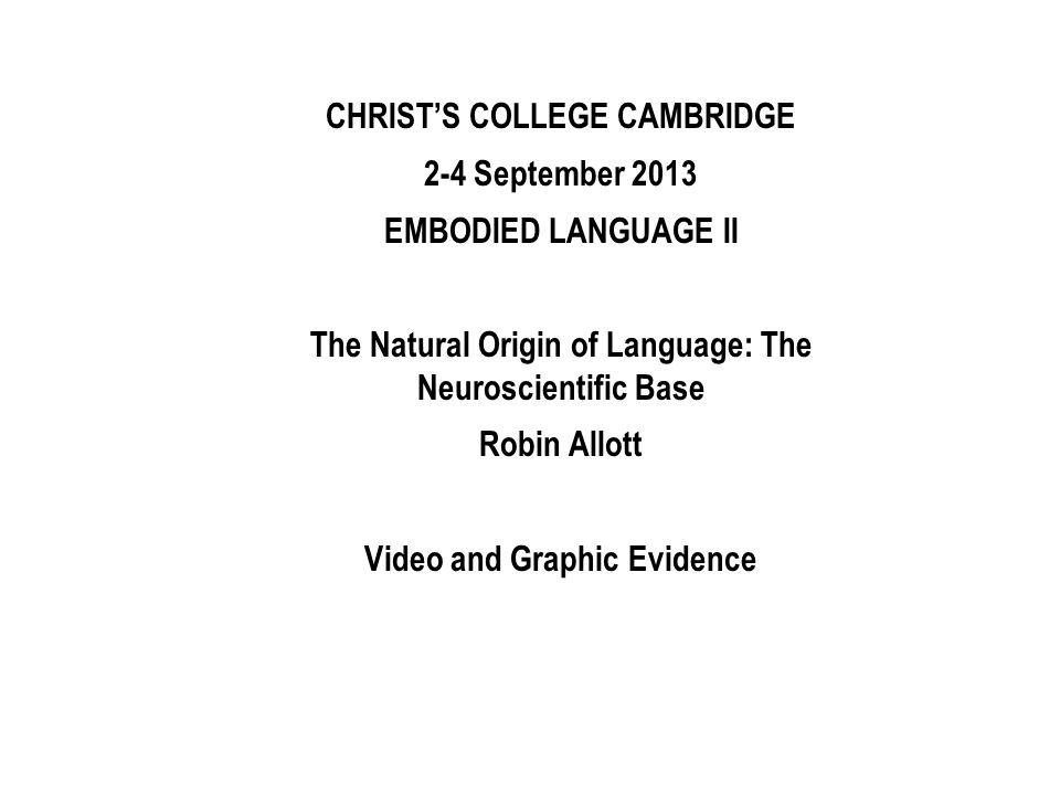 CHRISTS COLLEGE CAMBRIDGE 2-4 September 2013 EMBODIED LANGUAGE II The Natural Origin of Language: The Neuroscientific Base Robin Allott Video and Grap