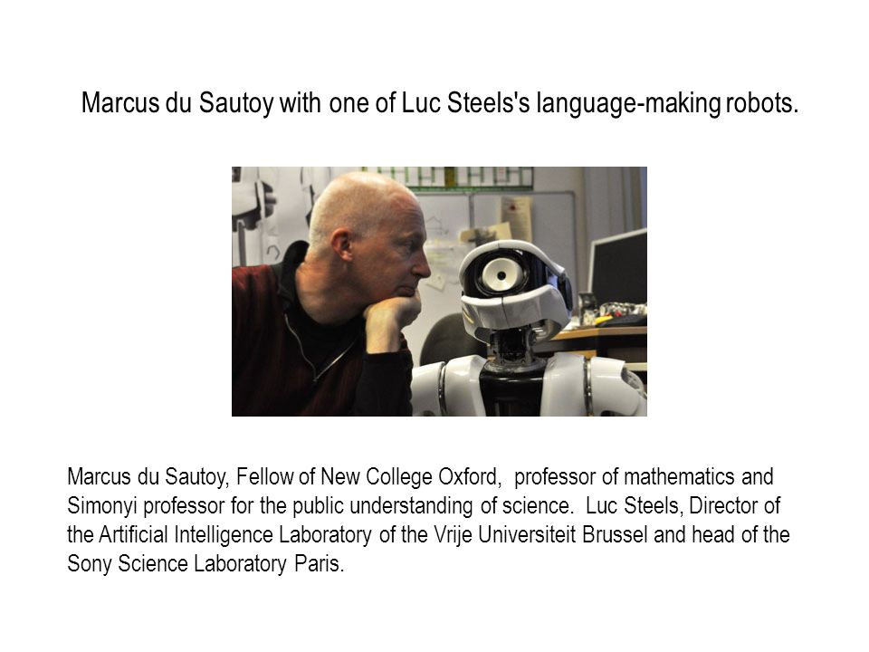 Marcus du Sautoy with one of Luc Steels's language-making robots. Marcus du Sautoy, Fellow of New College Oxford, professor of mathematics and Simonyi
