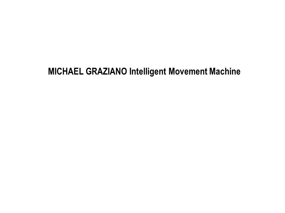 MICHAEL GRAZIANO Intelligent Movement Machine