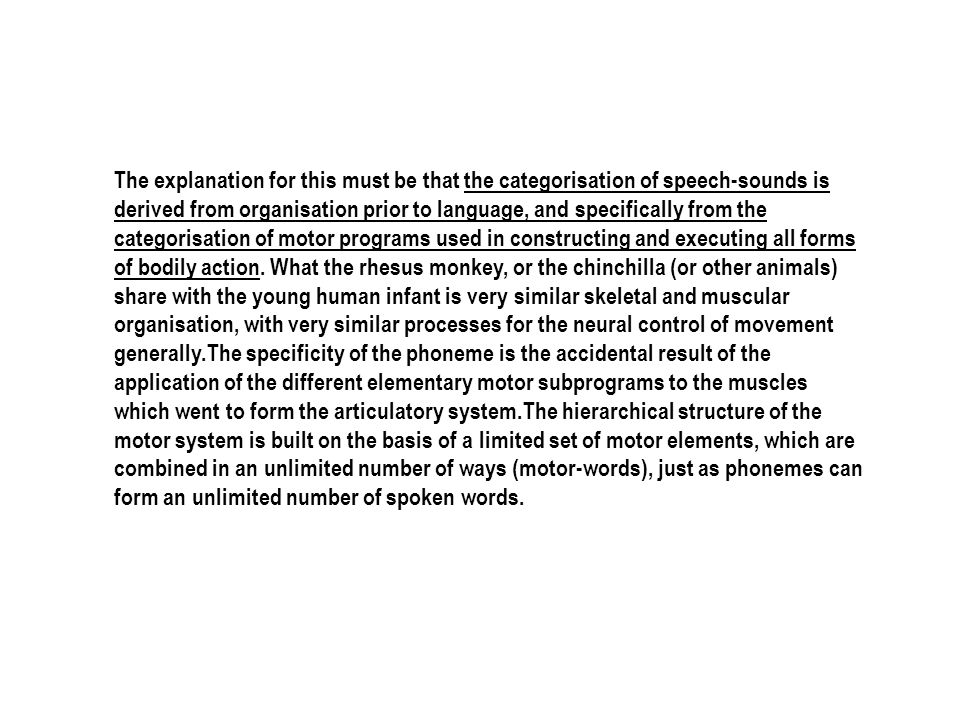 The explanation for this must be that the categorisation of speech-sounds is derived from organisation prior to language, and specifically from the ca
