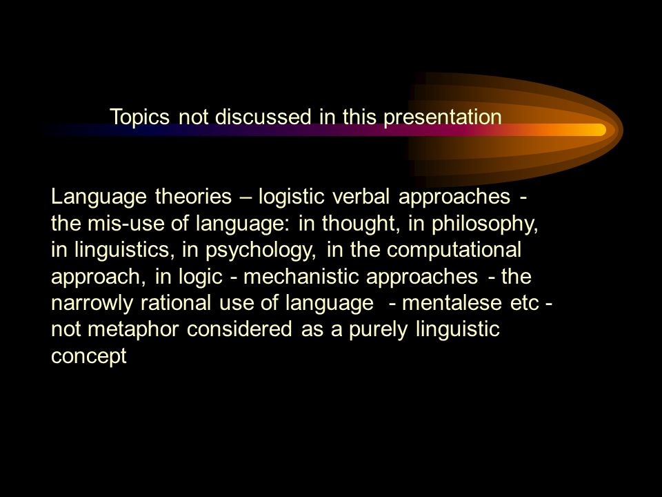 Topics not discussed in this presentation Language theories – logistic verbal approaches - the mis-use of language: in thought, in philosophy, in linguistics, in psychology, in the computational approach, in logic - mechanistic approaches - the narrowly rational use of language - mentalese etc - not metaphor considered as a purely linguistic concept