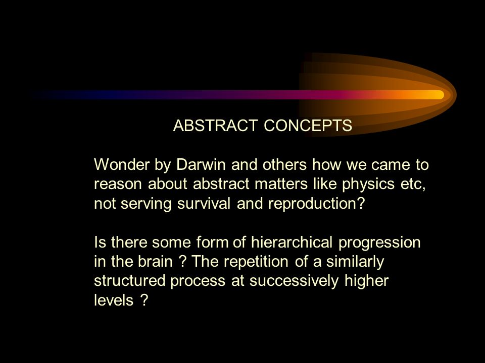 ABSTRACT CONCEPTS Wonder by Darwin and others how we came to reason about abstract matters like physics etc, not serving survival and reproduction.
