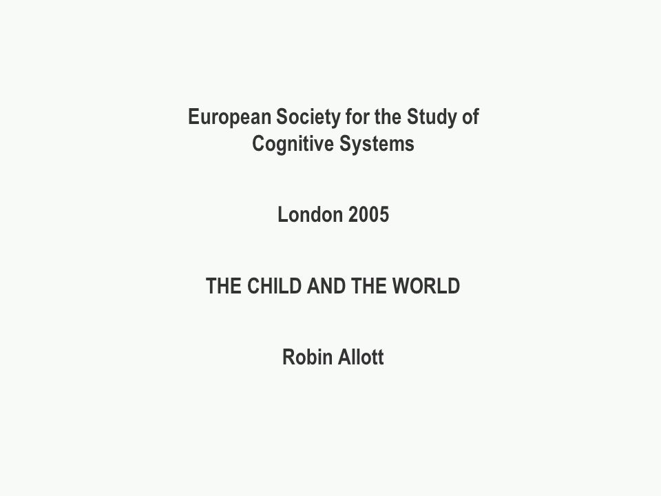 European Society for the Study of Cognitive Systems London 2005 THE CHILD AND THE WORLD Robin Allott