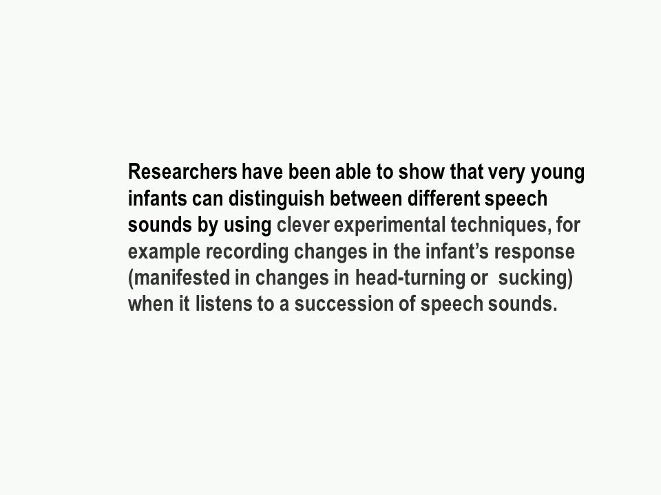 Researchers have been able to show that very young infants can distinguish between different speech sounds by using clever experimental techniques, for example recording changes in the infants response (manifested in changes in head-turning or sucking) when it listens to a succession of speech sounds.