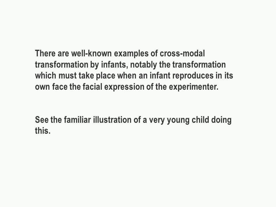There are well-known examples of cross-modal transformation by infants, notably the transformation which must take place when an infant reproduces in its own face the facial expression of the experimenter.