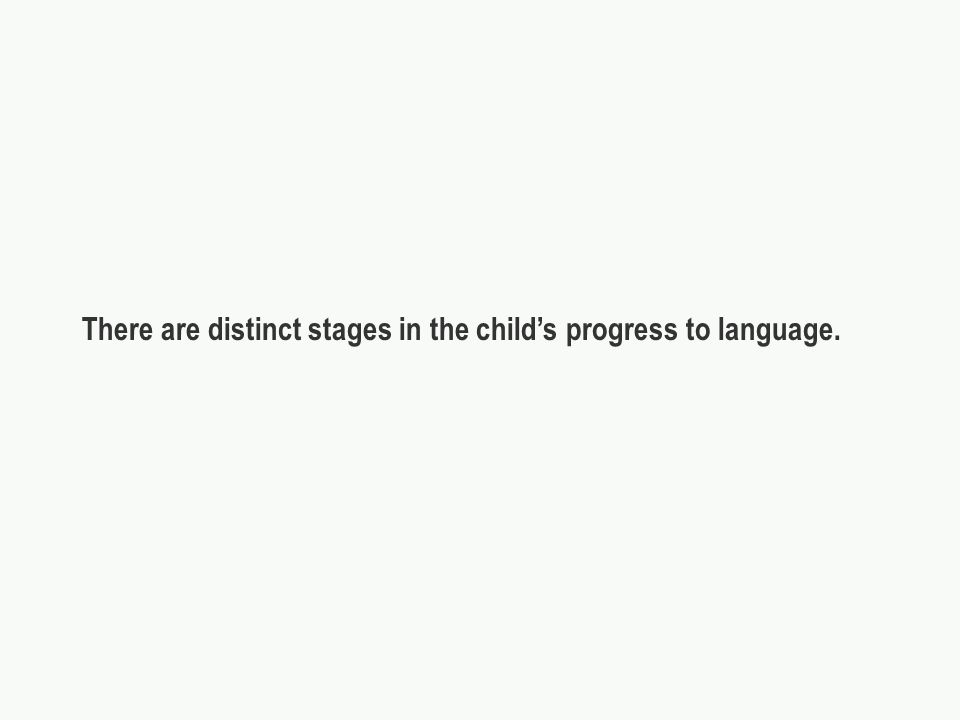 There are distinct stages in the childs progress to language.