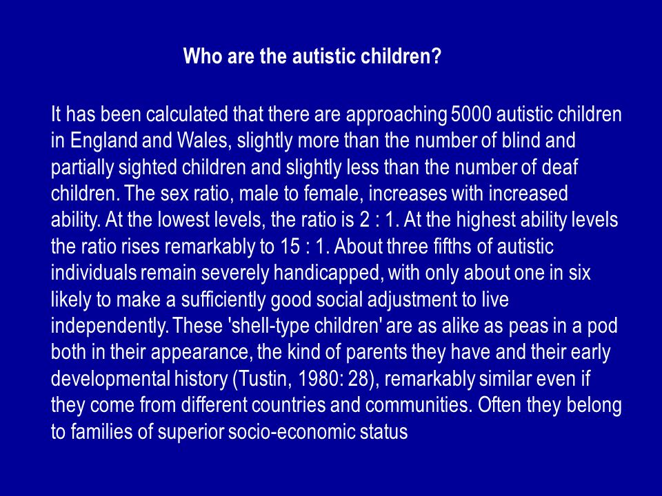 Who are the autistic children? It has been calculated that there are approaching 5000 autistic children in England and Wales, slightly more than the n