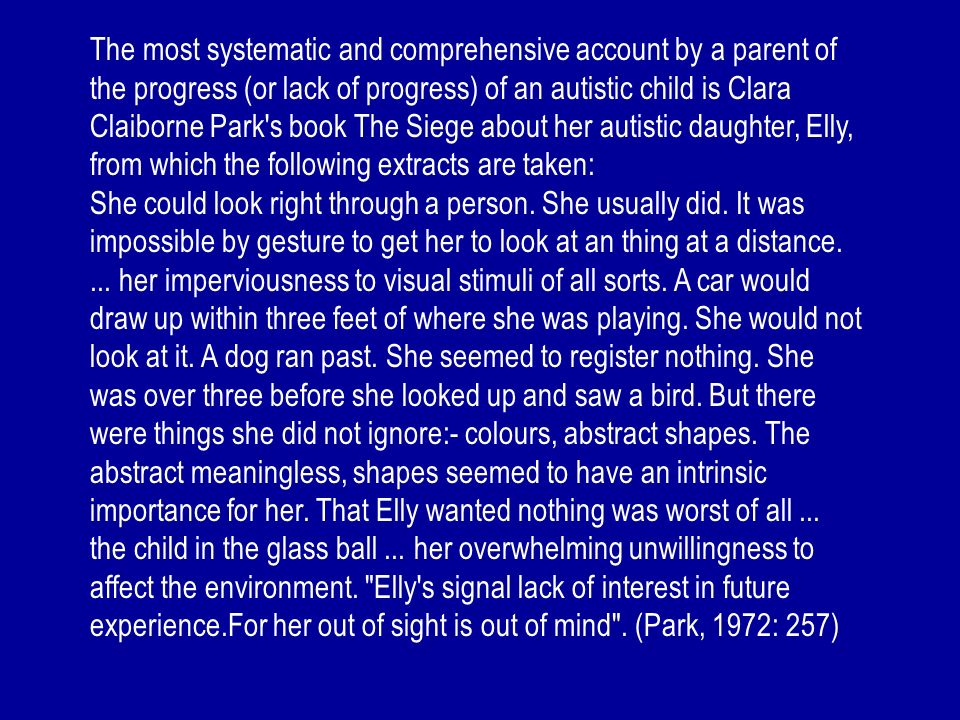 The most systematic and comprehensive account by a parent of the progress (or lack of progress) of an autistic child is Clara Claiborne Park's book Th