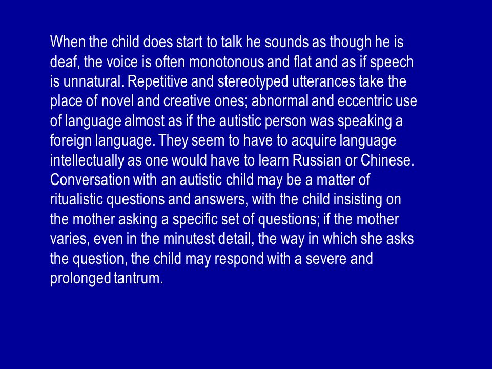 When the child does start to talk he sounds as though he is deaf, the voice is often monotonous and flat and as if speech is unnatural. Repetitive and