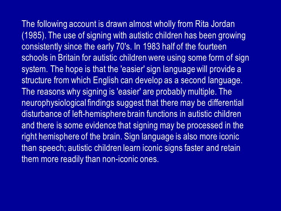 The following account is drawn almost wholly from Rita Jordan (1985). The use of signing with autistic children has been growing consistently since th