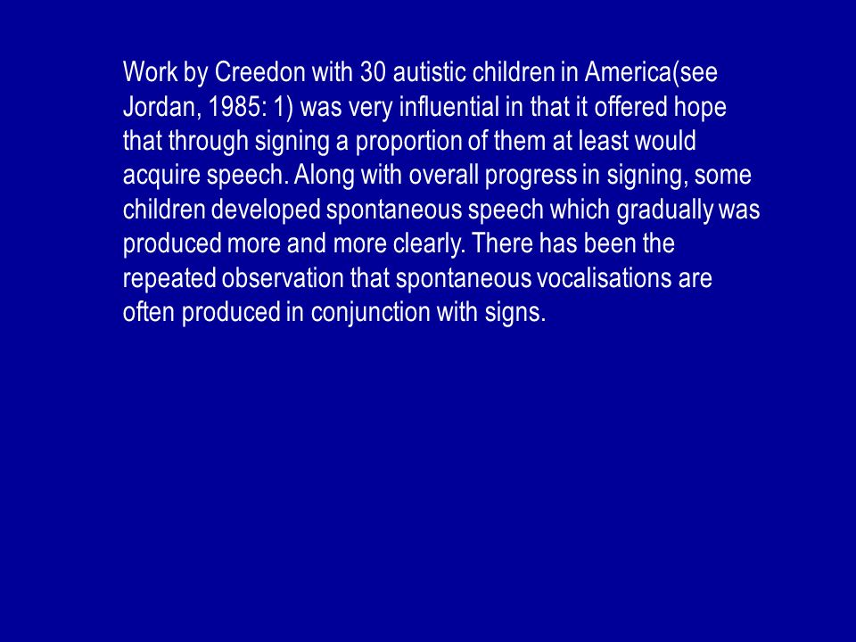 Work by Creedon with 30 autistic children in America(see Jordan, 1985: 1) was very influential in that it offered hope that through signing a proporti