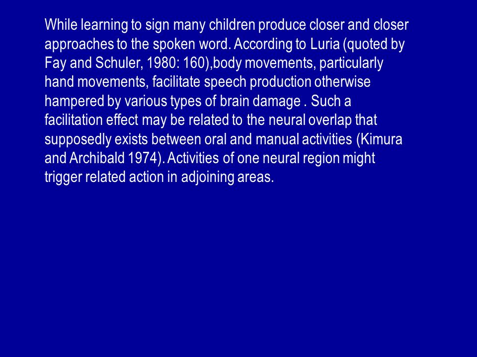 While learning to sign many children produce closer and closer approaches to the spoken word. According to Luria (quoted by Fay and Schuler, 1980: 160