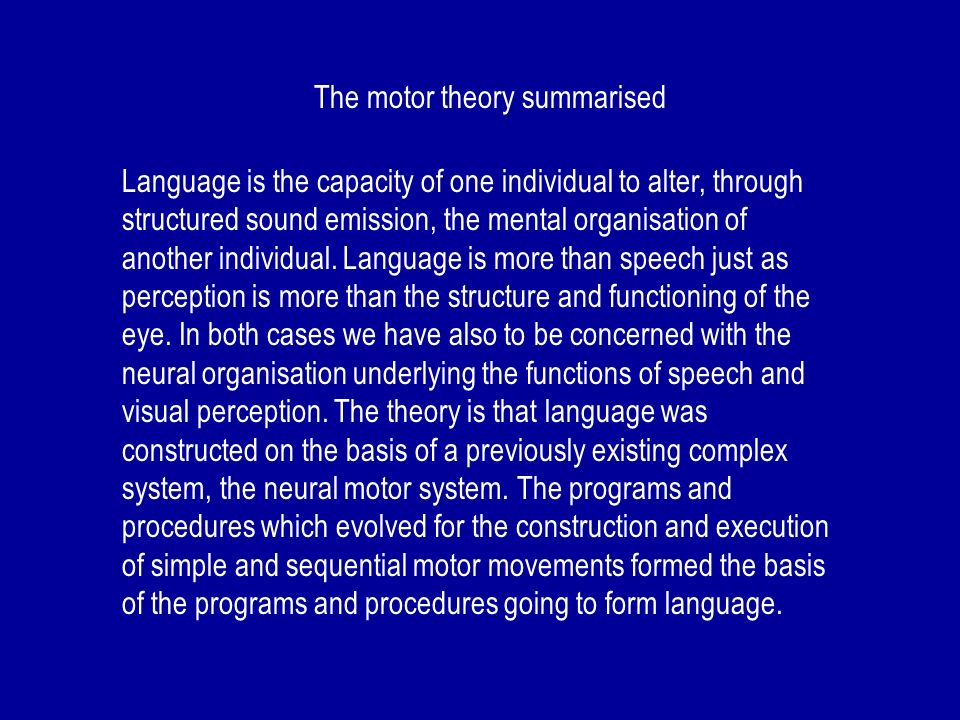 The motor theory summarised Language is the capacity of one individual to alter, through structured sound emission, the mental organisation of another