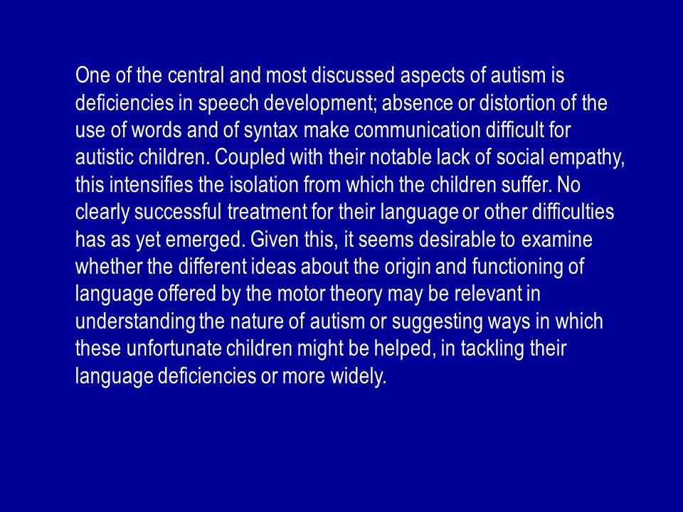 One of the central and most discussed aspects of autism is deficiencies in speech development; absence or distortion of the use of words and of syntax