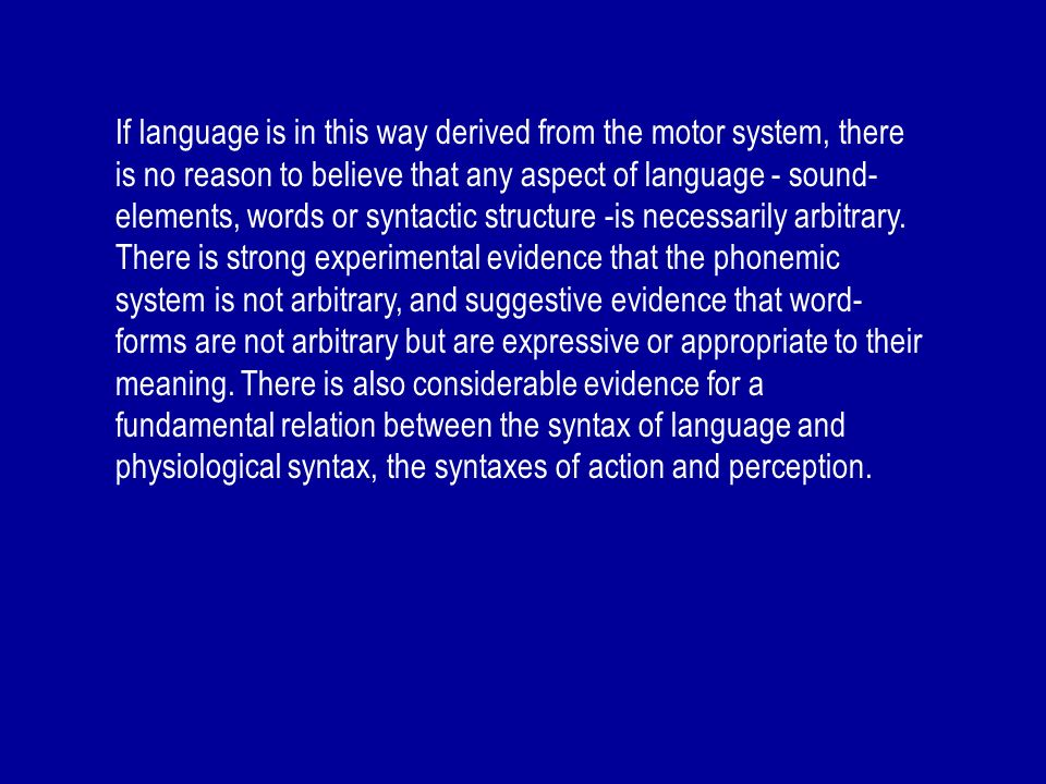 If language is in this way derived from the motor system, there is no reason to believe that any aspect of language - sound- elements, words or syntac