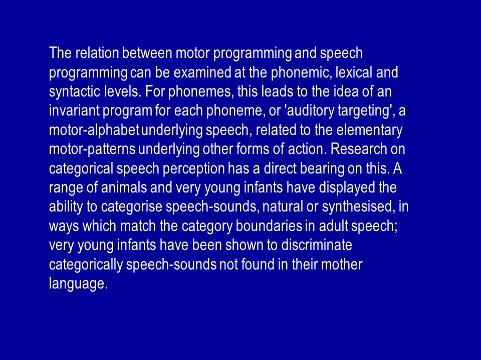 The relation between motor programming and speech programming can be examined at the phonemic, lexical and syntactic levels. For phonemes, this leads