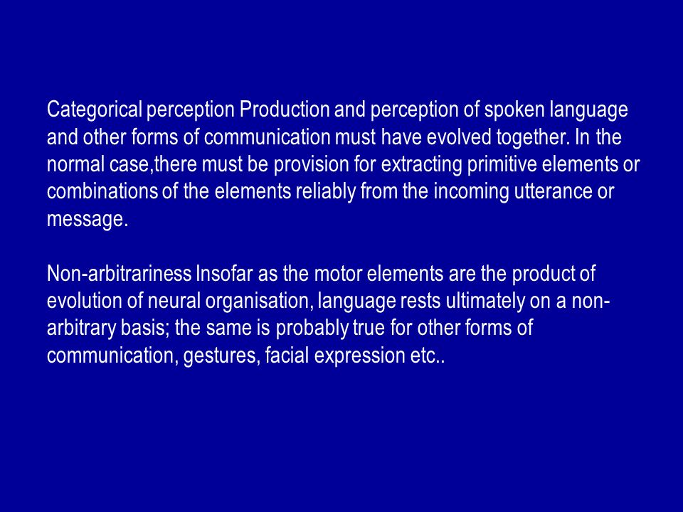 Categorical perception Production and perception of spoken language and other forms of communication must have evolved together. In the normal case,th