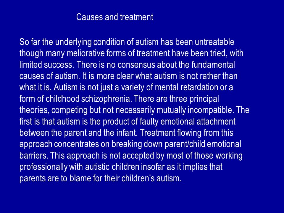 Causes and treatment So far the underlying condition of autism has been untreatable though many meliorative forms of treatment have been tried, with l