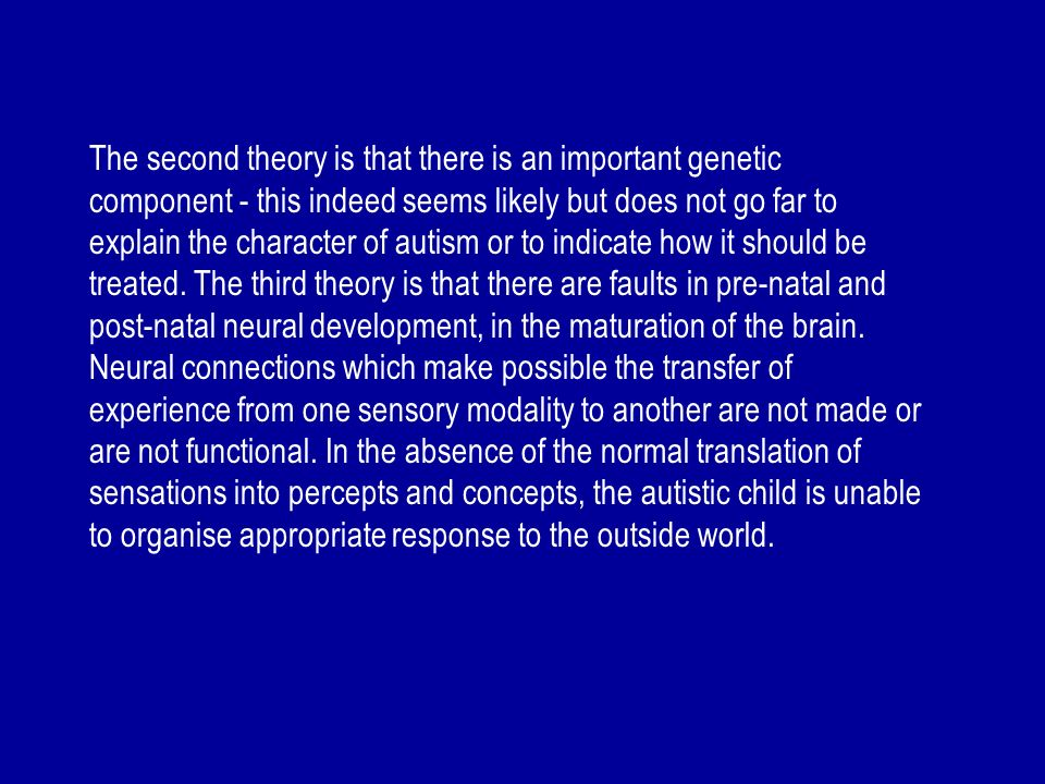 The second theory is that there is an important genetic component - this indeed seems likely but does not go far to explain the character of autism or