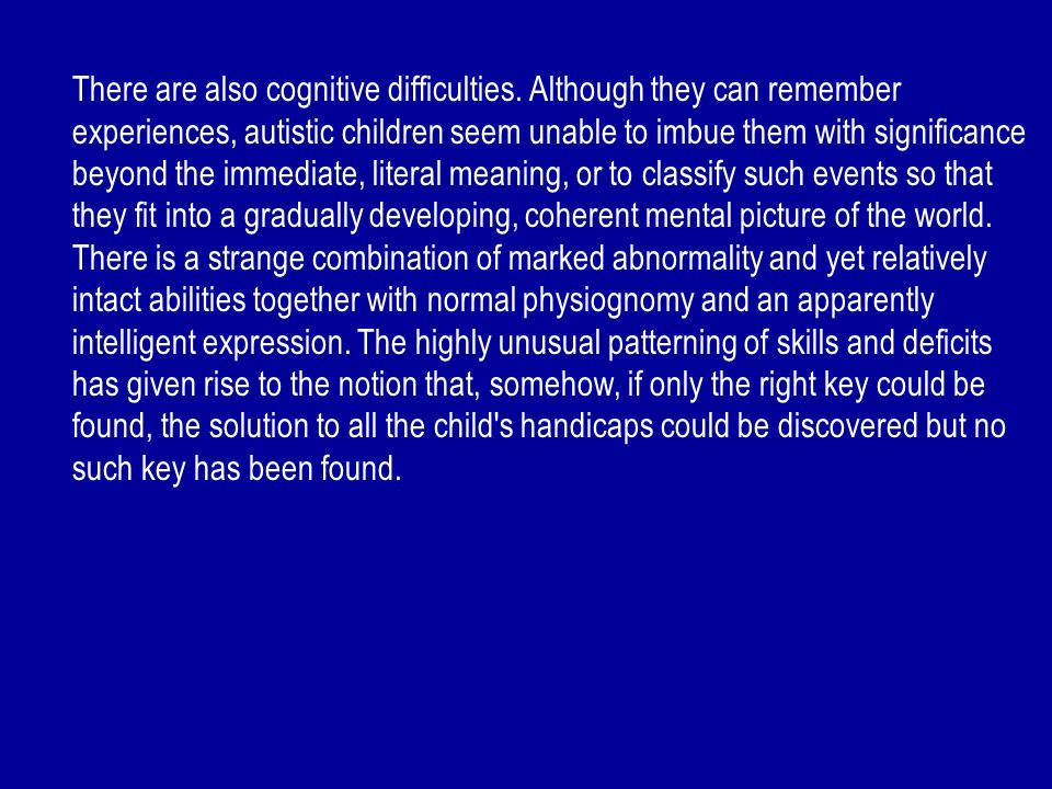 There are also cognitive difficulties. Although they can remember experiences, autistic children seem unable to imbue them with significance beyond th