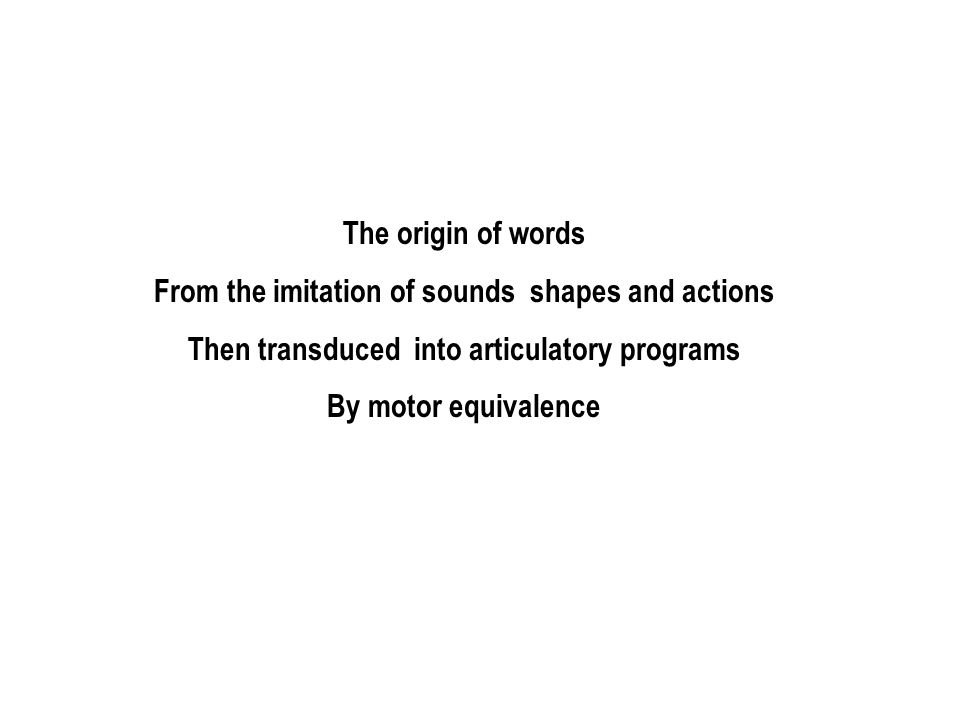 The origin of words From the imitation of sounds shapes and actions Then transduced into articulatory programs By motor equivalence