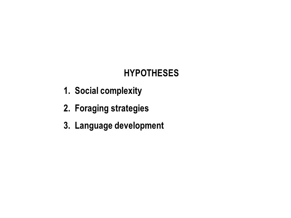 HYPOTHESES 1. Social complexity 2. Foraging strategies 3. Language development