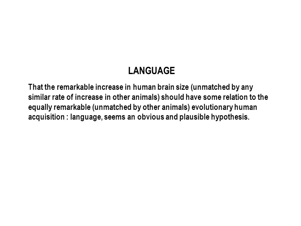 LANGUAGE That the remarkable increase in human brain size (unmatched by any similar rate of increase in other animals) should have some relation to the equally remarkable (unmatched by other animals) evolutionary human acquisition : language, seems an obvious and plausible hypothesis.