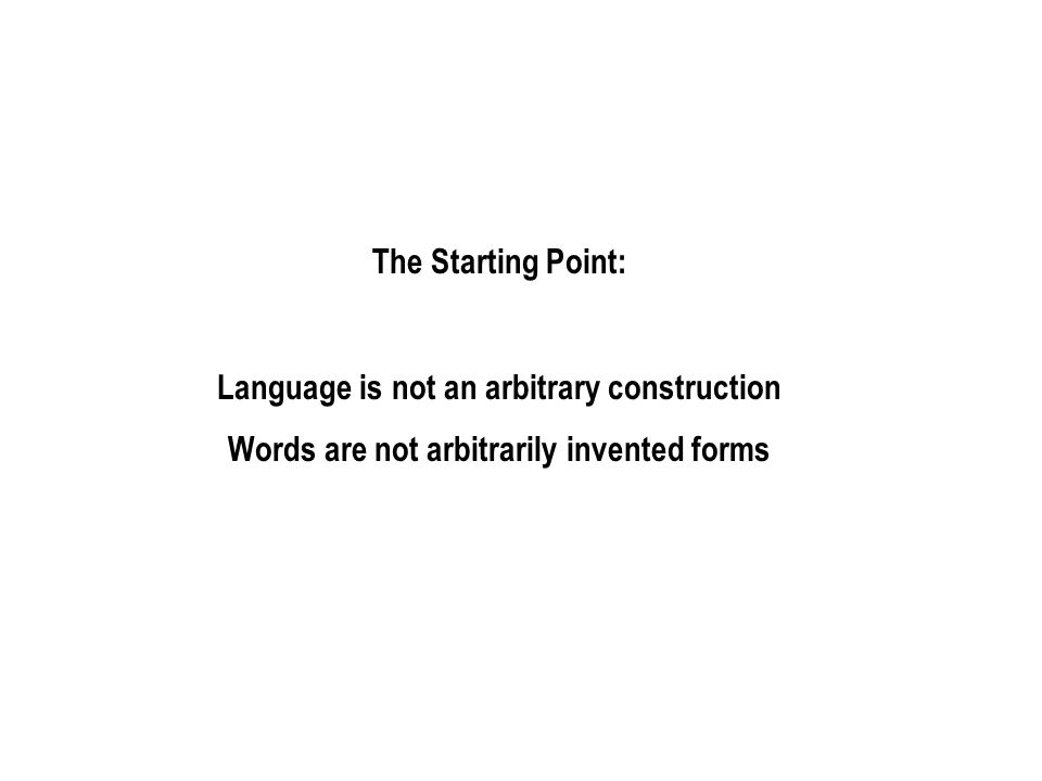 The Starting Point: Language is not an arbitrary construction Words are not arbitrarily invented forms