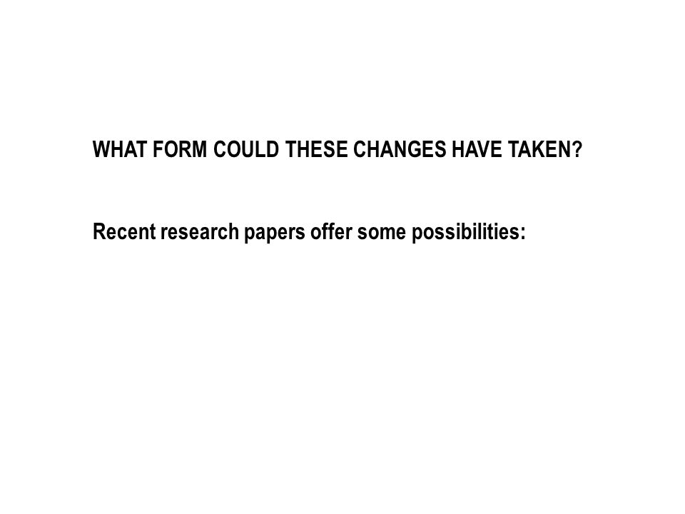 WHAT FORM COULD THESE CHANGES HAVE TAKEN? Recent research papers offer some possibilities: