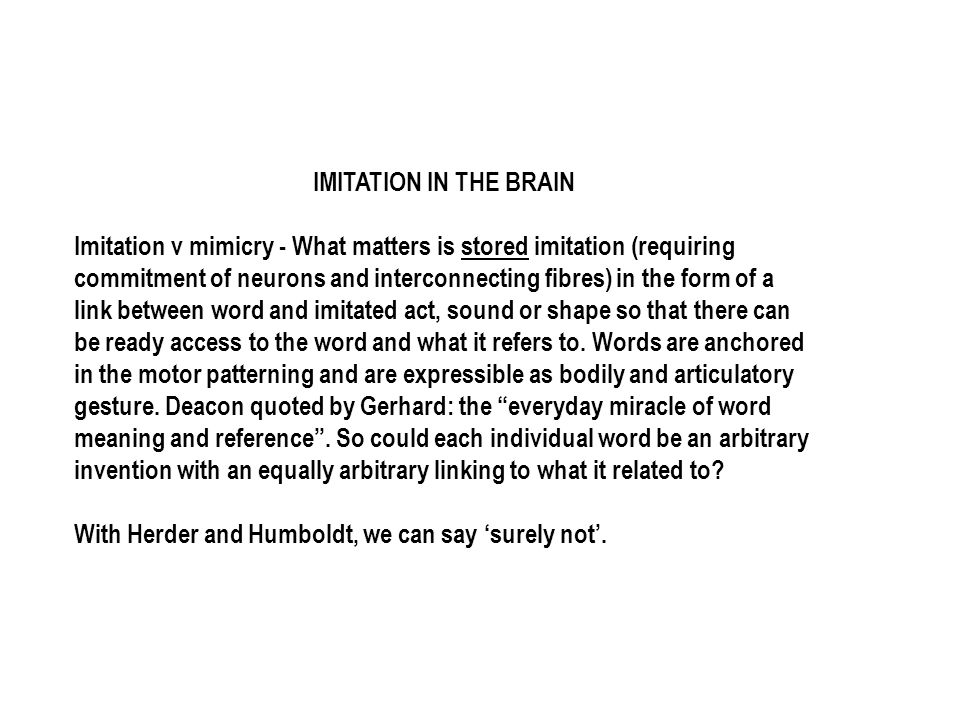 IMITATION IN THE BRAIN Imitation v mimicry - What matters is stored imitation (requiring commitment of neurons and interconnecting fibres) in the form of a link between word and imitated act, sound or shape so that there can be ready access to the word and what it refers to.