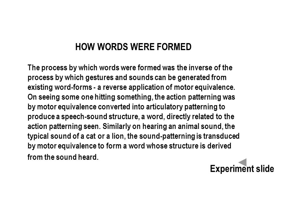 HOW WORDS WERE FORMED The process by which words were formed was the inverse of the process by which gestures and sounds can be generated from existing word-forms - a reverse application of motor equivalence.