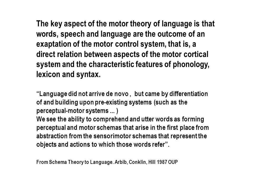 The key aspect of the motor theory of language is that words, speech and language are the outcome of an exaptation of the motor control system, that is, a direct relation between aspects of the motor cortical system and the characteristic features of phonology, lexicon and syntax.