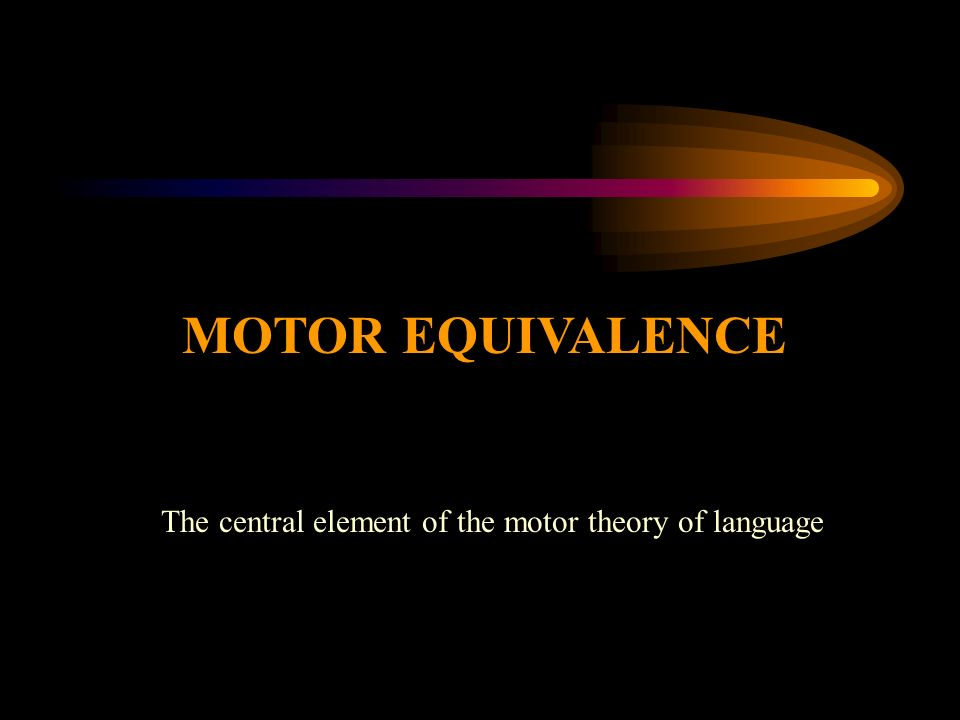 MOTOR EQUIVALENCE The central element of the motor theory of language