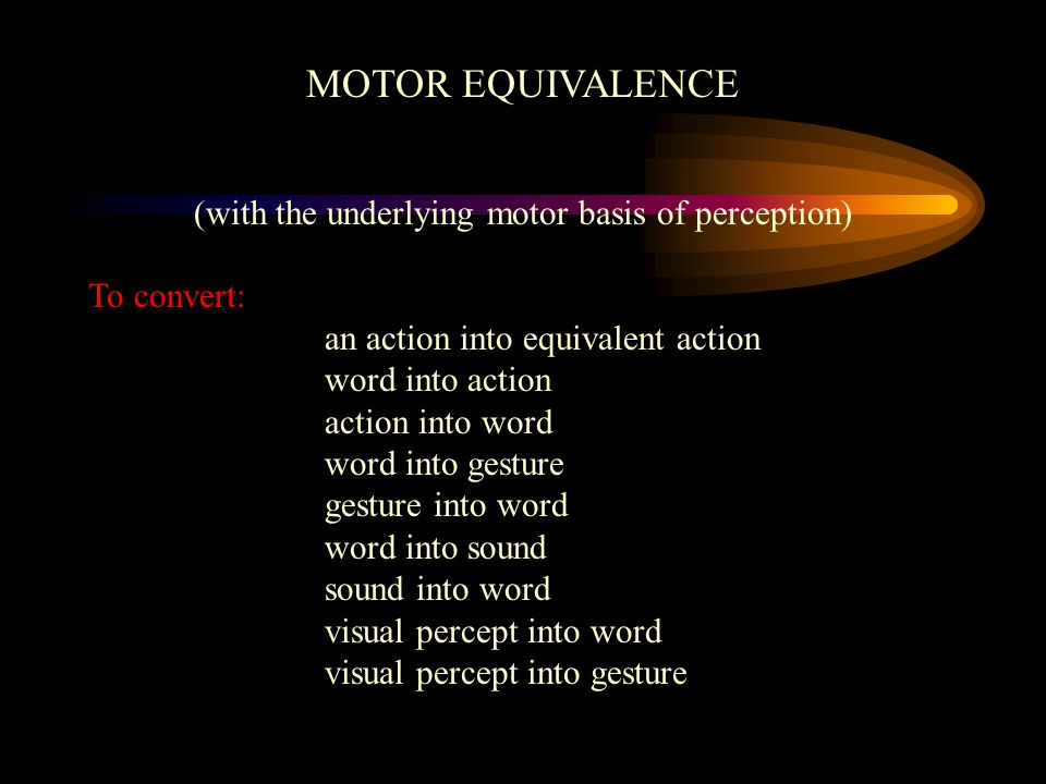 MOTOR EQUIVALENCE (with the underlying motor basis of perception) To convert: an action into equivalent action word into action action into word word into gesture gesture into word word into sound sound into word visual percept into word visual percept into gesture